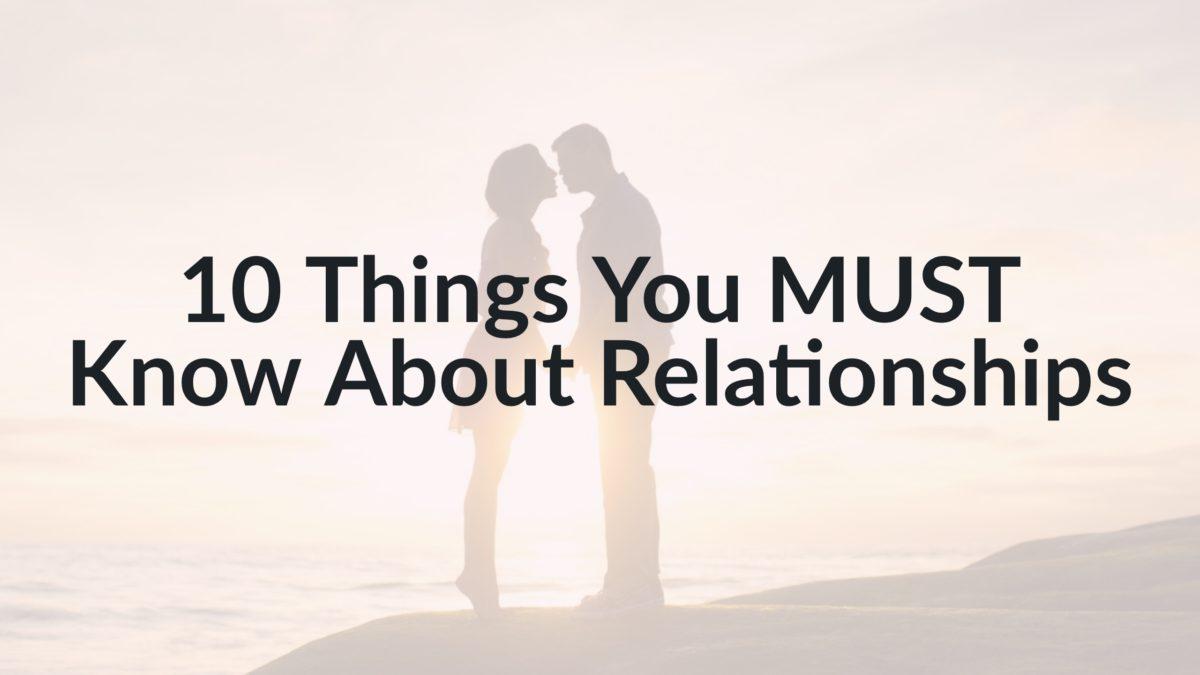 10 Things You MUST Know About Relationships